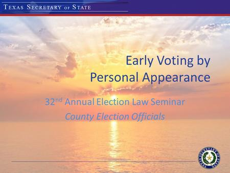 Early Voting by Personal Appearance 32 nd Annual Election Law Seminar County Election Officials.