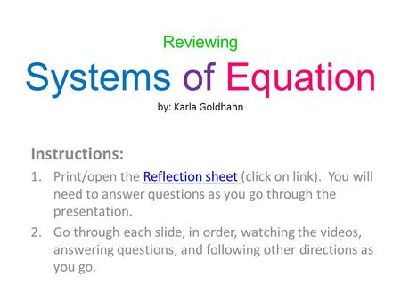 Reviewing Systems of Equation by: Karla Goldhahn Instructions: 1.Print/open the Reflection sheet (click on link). You will need to answer questions as.