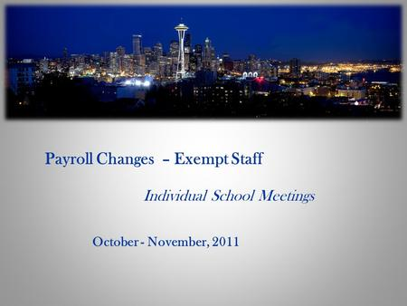 Payroll Changes – Exempt Staff Individual School Meetings October - November, 2011.