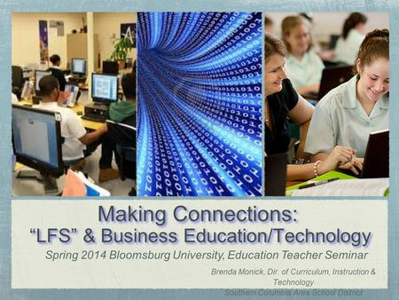 "Making Connections: ""LFS"" & Business Education/Technology Brenda Monick, Dir. of Curriculum, Instruction & Technology Southern Columbia Area School District."