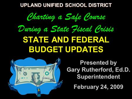 UPLAND UNIFIED SCHOOL DISTRICT UPLAND UNIFIED SCHOOL DISTRICT Charting a Safe Course During a State Fiscal Crisis STATE AND FEDERAL BUDGET UPDATES Presented.