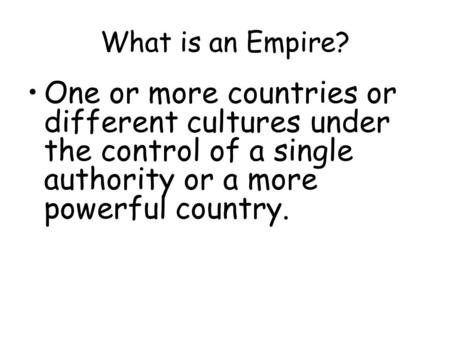 What is an Empire? One or more countries or different cultures under the control of a single authority or a more powerful country.
