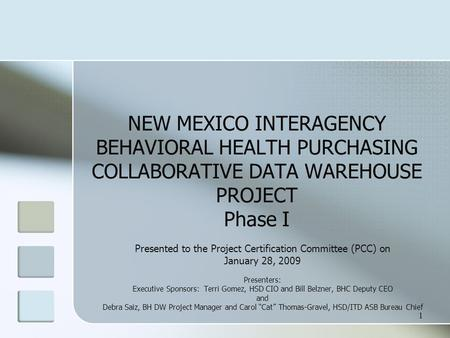 1 NEW MEXICO INTERAGENCY BEHAVIORAL HEALTH PURCHASING COLLABORATIVE DATA WAREHOUSE PROJECT Phase I Presented to the Project Certification Committee (PCC)