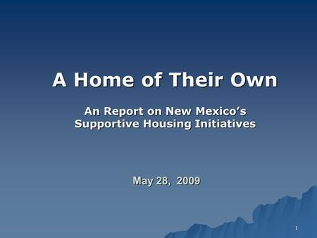 1 A Home of Their Own An Report on New Mexico's Supportive Housing Initiatives May 28, 2009.