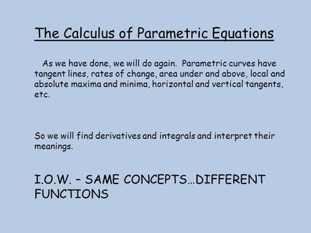 The Calculus of Parametric Equations As we have done, we will do again. Parametric curves have tangent lines, rates of change, area under and above, local.