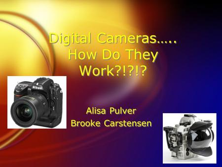 Digital Cameras….. How Do They Work?!?!? Alisa Pulver Brooke Carstensen Alisa Pulver Brooke Carstensen.