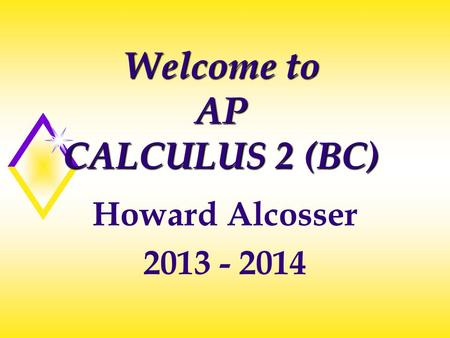 Welcome to AP CALCULUS 2 (BC) Howard Alcosser 2013 - 2014.