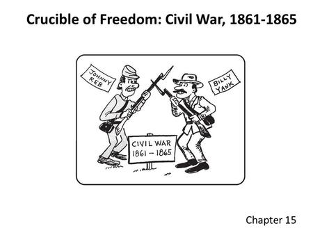 Crucible of Freedom: Civil War, 1861-1865 Chapter 15.