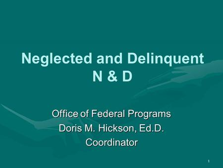 1 Neglected and Delinquent N & D Office of Federal Programs Doris M. Hickson, Ed.D. Coordinator.