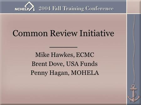 Common Review Initiative _____ Mike Hawkes, ECMC Brent Dove, USA Funds Penny Hagan, MOHELA.