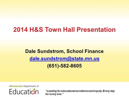 "2014 H&S Town Hall Presentation Dale Sundstrom, School Finance (651)-582-8605 ""Leading for educational excellence and equity."