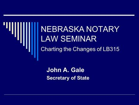 NEBRASKA NOTARY LAW SEMINAR Charting the Changes of LB315 John A. Gale Secretary of State.