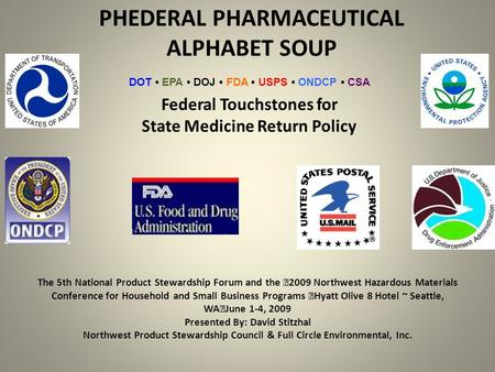 PHEDERAL PHARMACEUTICAL ALPHABET SOUP The 5th National Product Stewardship Forum and the 2009 Northwest Hazardous Materials Conference for Household and.