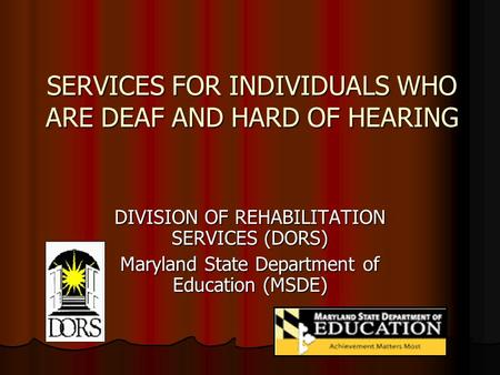 SERVICES FOR INDIVIDUALS WHO ARE DEAF AND HARD OF HEARING DIVISION OF REHABILITATION SERVICES (DORS) Maryland State Department of Education (MSDE)