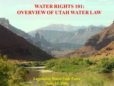 WATER RIGHTS 101: OVERVIEW OF UTAH WATER LAW Legislative Water Task Force June 15, 2004.