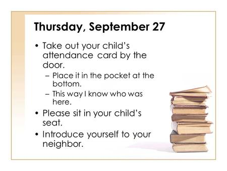 Thursday, September 27 Take out your child's attendance card by the door. –Place it in the pocket at the bottom. –This way I know who was here. Please.