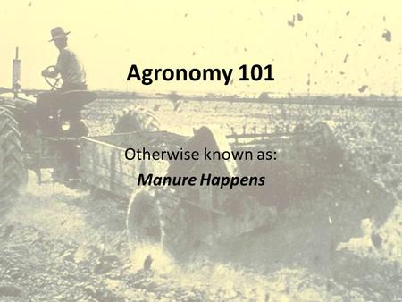 Agronomy 101 Otherwise known as: Manure Happens. Topics Manure  Characteristics  Nutrient content N-P-K  Factors affecting nutrient content of manure.