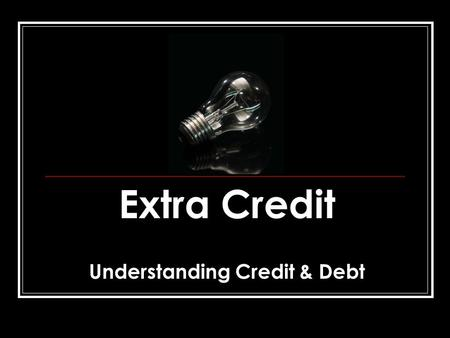 "Extra Credit Understanding Credit & Debt. FIVE ""C'S"" OF CREDITWORTHINESS Character - the honesty and reliability to repay a debt. Have you used credit."
