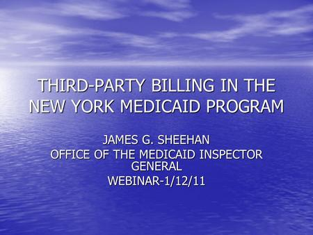 THIRD-PARTY BILLING IN THE NEW YORK MEDICAID PROGRAM JAMES G. SHEEHAN OFFICE OF THE MEDICAID INSPECTOR GENERAL WEBINAR-1/12/11.