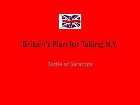 Britain's Plan for Taking N.Y. Battle of Saratoga.
