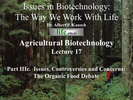 © life_edu Lecture 17 Part IIIc. Issues, Controversies and Concerns: The Organic Food Debate Issues in Biotechnology: The Way We Work With Life Dr. Albert.