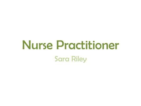 Nurse Practitioner Sara Riley. They are highly trained nurses Have a lot of responsibilities They are the most advanced nurse there is What I knew.