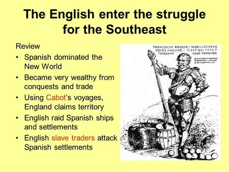 Review Spanish dominated the New World Became very wealthy from conquests and trade Using Cabot's voyages, England claims territory English raid Spanish.