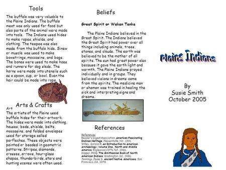 Beliefs Tools By Susie Smith October 2005 The buffalo was very valuable to the Plains Indians. The buffalo meat was only used for food but also parts of.