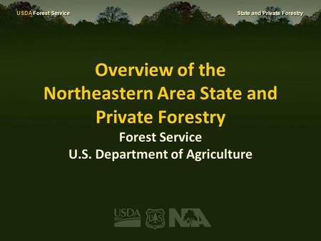 USDA Forest Service State and Private Forestry Overview of the Northeastern Area State and Private Forestry Forest Service U.S. Department of Agriculture.