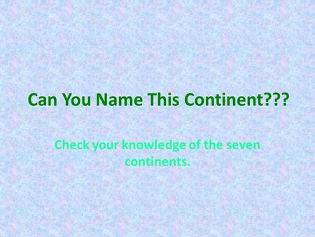 Can You Name This Continent??? Check your knowledge of the seven continents.