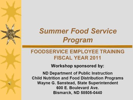 Summer Food Service Program FOODSERVICE EMPLOYEE TRAINING FISCAL YEAR 2011 Workshop sponsored by: ND Department of Public Instruction Child Nutrition and.
