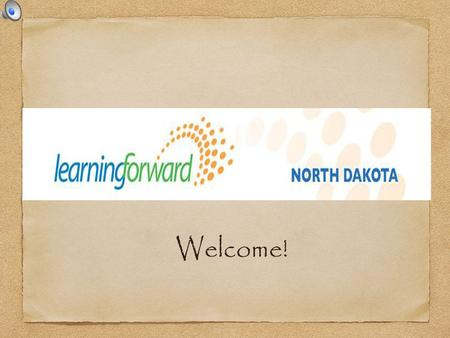 Welcome!. Participant Learning Outcomes Participants will:  Learn about LF ND  Learn about National & State Professional Learning Standards  Learn.