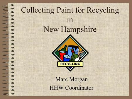 Collecting Paint for Recycling in New Hampshire Marc Morgan HHW Coordinator.