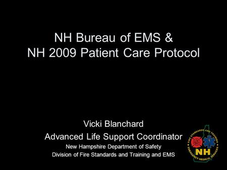 NH Bureau of EMS & NH 2009 Patient Care Protocol Vicki Blanchard Advanced Life Support Coordinator New Hampshire Department of Safety Division of Fire.