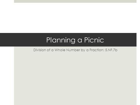 Planning a Picnic Division of a Whole Number by a Fraction: 5.NF.7b.