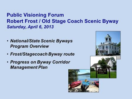 National/State Scenic Byways Program Overview Frost/Stagecoach Byway route Progress on Byway Corridor Management Plan Public Visioning Forum Robert Frost.