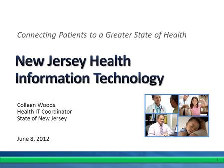 1 Colleen Woods Health IT Coordinator State of New Jersey June 8, 2012 Connecting Patients to a Greater State of Health.