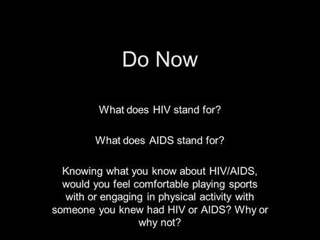Do Now What does HIV stand for? What does AIDS stand for? Knowing what you know about HIV/AIDS, would you feel comfortable playing sports with or engaging.