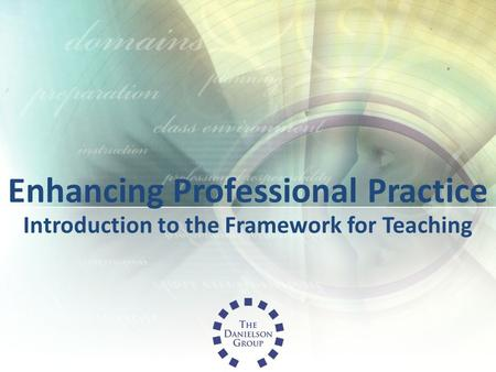 Enhancing Professional Practice Introduction to the Framework for Teaching.