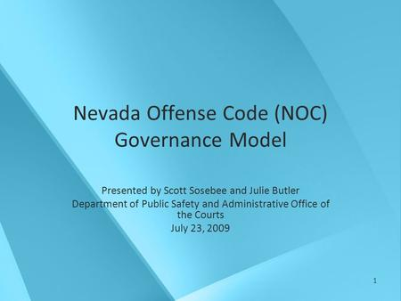 1 Nevada Offense Code (NOC) Governance Model Presented by Scott Sosebee and Julie Butler Department of Public Safety and Administrative Office of the Courts.