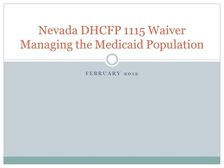 FEBRUARY 2012 Nevada DHCFP 1115 Waiver Managing the Medicaid Population.