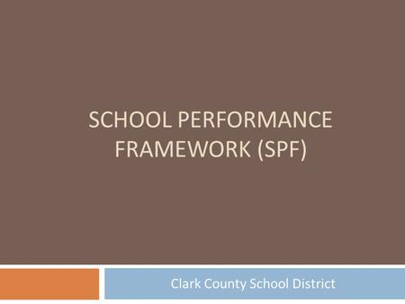 SCHOOL PERFORMANCE FRAMEWORK (SPF) Clark County School District.