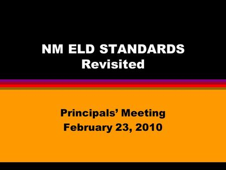 NM ELD STANDARDS Revisited Principals' Meeting February 23, 2010.