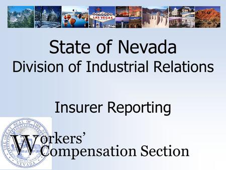 W orkers' Compensation Section Insurer Reporting State of Nevada Division of Industrial Relations.
