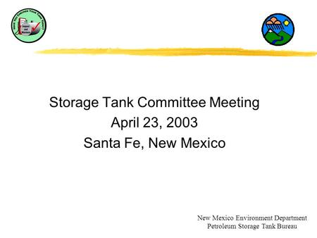Storage Tank Committee Meeting April 23, 2003 Santa Fe, New Mexico New Mexico Environment Department Petroleum Storage Tank Bureau.