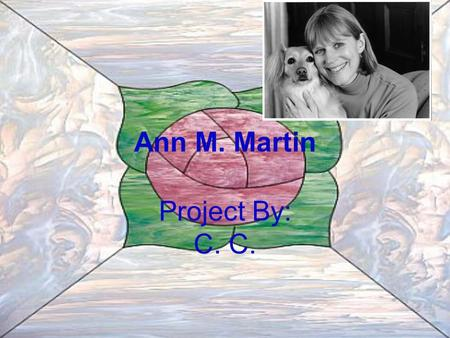 Ann M. Martin Project By: C. C.. Born and Raised She was born on August 12, 1955. She grew up in Princeton, New Jersey, with her parents, her younger.