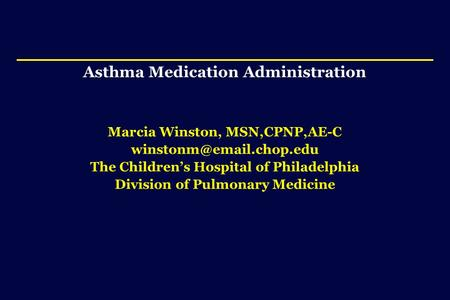 Asthma Medication Administration Marcia Winston, MSN,CPNP,AE-C The Children's Hospital of Philadelphia Division of Pulmonary Medicine.