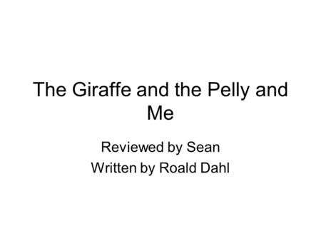The Giraffe and the Pelly and Me Reviewed by Sean Written by Roald Dahl.