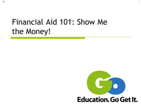 5-D1 Financial Aid 101: Show Me the Money!. 5-D2 Myths About Financial Aid  My parents make too much money, so I'll never get help.  Only people with.