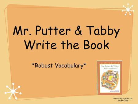 Mr. Putter & Tabby Write the Book *Robust Vocabulary* Created By: Agatha Lee January 2009.